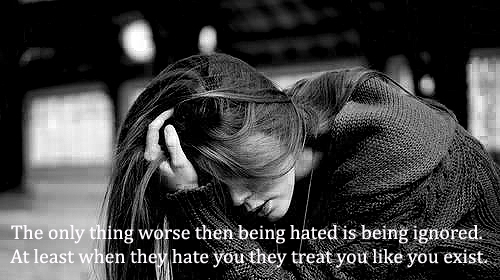The Only Thing Worse Then Being Hated Is Being Ignored. At Least When They Hate You They Treat You Like You Exist