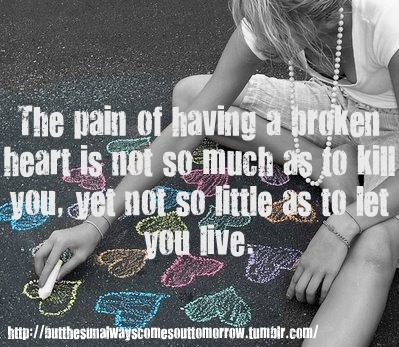 The Pain of Having a Broken Heart Is Not So Much As To Kill You, Yet Not So Little As To Let You Live