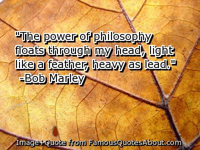 """The Power Of Philosophy Floats Through My Head, Light Like A Feather, Heavy As Lead"""
