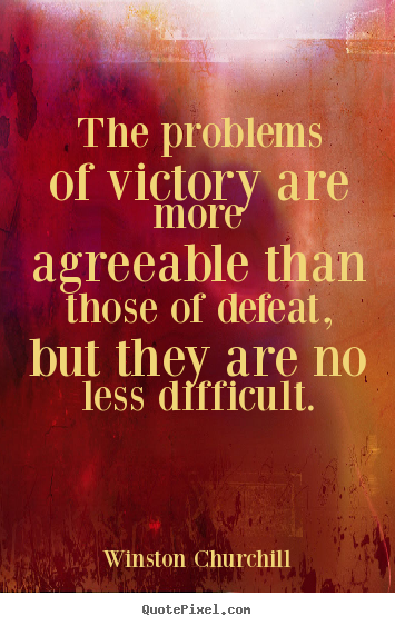 The Problems Of Victory Are More Agreeable Than Those Of Defeat, But They Are No Less Difficult