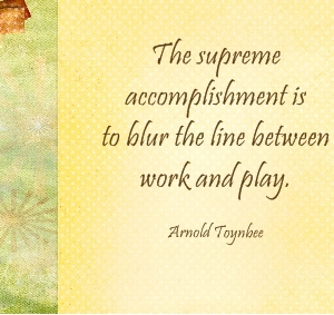 The Supreme Accomplishment Is To Blur The Line Between Work And Play