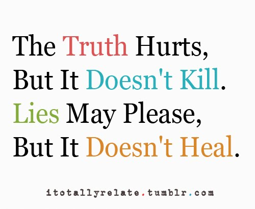 The Truth Hurts, But It Doesn't Kill. Lies May Please, But It Doesn't Heal