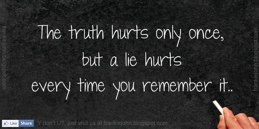 The Truth Hurts Only Once, But A Lie Hurts Every Time You Remember It