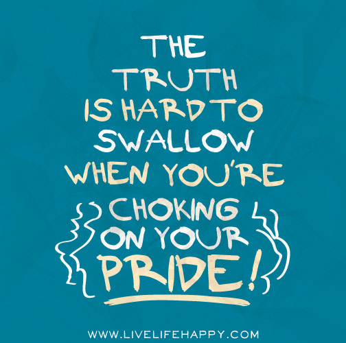 The Truth Is Hard To Swallow When You're Choking On Your Pride!