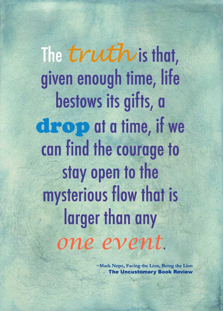 The Truth Is That, Given Enough Time, Life Bestows Its Gifts, A Drop At A Time, If We Can Find The Courage To Stay Open To The Mysterious Flow That Is Larger Than Any One Event