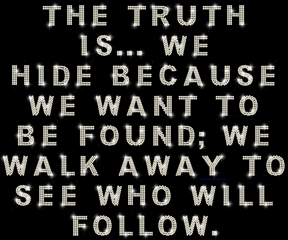 The Truth Is, We Hide Because We Want To Be Found, We Walk Away To See Who Will Follow