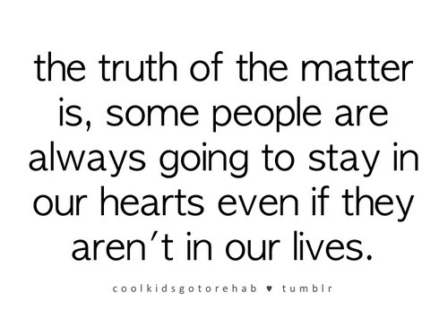 The Truth Of The Matter Is, Some People Are Always Going To Stay In Our Hearts Even If They Aren't In Our Lives