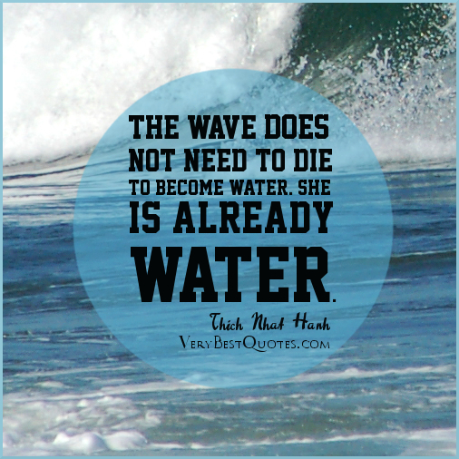 The Wave Does Not Need To Die To Become Water. She Is Already Water