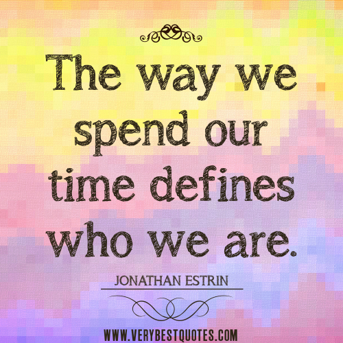 The Way We Spend Our Time Defines Who We Are