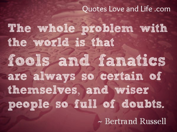 The Whole Problem With The World Is That Fools And Fanatics Are Always So Certain Of Themselves, And Wiser People So Full Of Doubts
