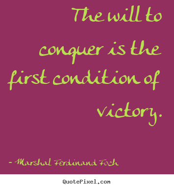 The Will To Conquer Is The First Condition Of Victory
