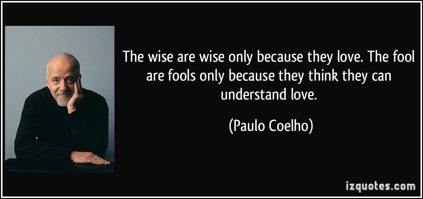 The Wise Are Wise Only Because They Love. The Fool Are Fools Only Because They Think They Can Understand Love