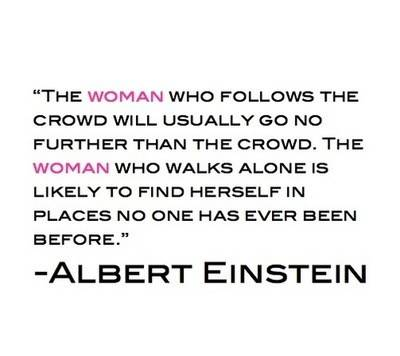 The Woman Who Follows The Crowd Will Usually Go No Further Than The Crowd. The Woman Who Walks Alone Is Likely To Find Herself In Places No One Has Ever Been Before