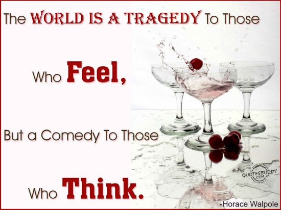The World Is A Tragedy To Those Who Feel, But A Comedy To Those Who Think