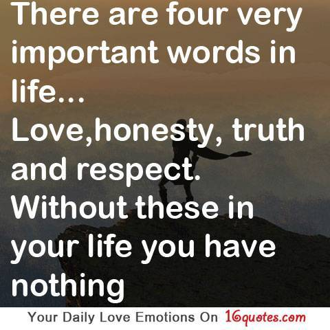 There Are Four Very Important Words In Life, Love, Honesty, Truth And Respect. Without These In Your Life You Have Nothing