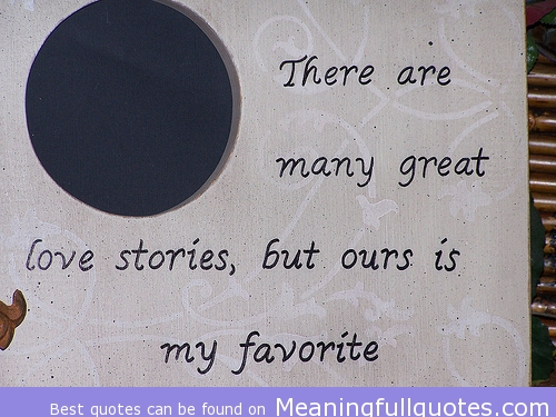 There Are Many Great Love Stories, But Ours Is My Favorite