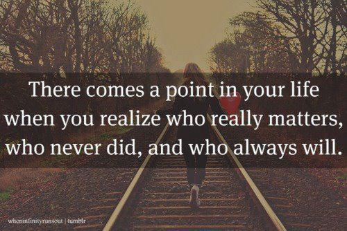 There Comes a Point In Your Life When You Realize Who Really Matters, Who Never Did, And Who Always Will ~ Apology Quotes
