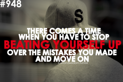 There Comes A Time When You Have To Stop Beating Yourself Up Over The Mistakes You Made And Move On