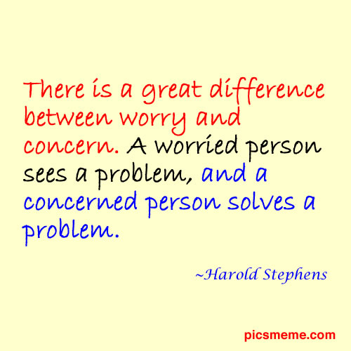 There Is a Great Difference Between Worry And Concern. A Worried Person Sees a Problem, And a Concerned Person Solves a Problem