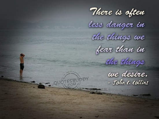 There Is Often Less Danger In The Things We Fear Than In The Things We Desire
