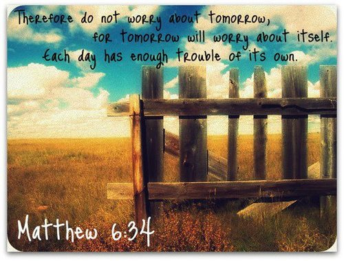Therefore Do Not Worry About Tomorrow, For Tomorrow Will Worry About Itself Each Day Has Enough Trouble Of Its Own