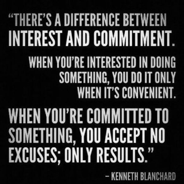 """""""There's A Difference Between Interest And Commitment. When You're Interested In Doing Something, You Do It Only When It's Convenient. When You're Commited To Something, You Accept No Excuses; Only Results"""""""