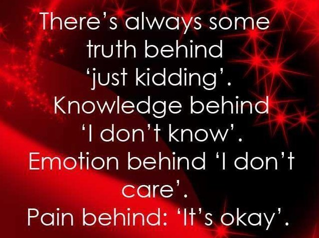 There's Always Some Truth Behind 'Just Kidding'. Knowledge Behind 'I Don't Know'. Emotion Behind 'I Don't Care' Pain Behind 'It's Okay'.