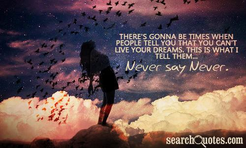 There's Gonna Be Times When People Tell You That You Can't Live Your Dreams, This Is What I Tell Them, Never Say Never