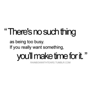 """There's No SuchThing As Being Too Busy. If You Really Want Something. You'll Make Time For It"""