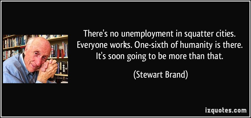 There's No Unemployment In Squatter Cities. Everyone Works One Sixth Of Humanity Is There. It's Soon Going To Be More Than That