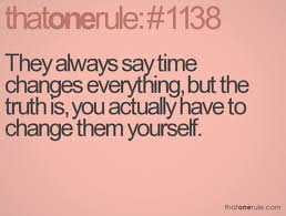 They Always Saytime Changes Everything, But The Truth Is, You Actually Have To Change Them Yourself