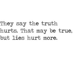 They Say The Truth Hurts. That May Be True, But Lies Hurt More