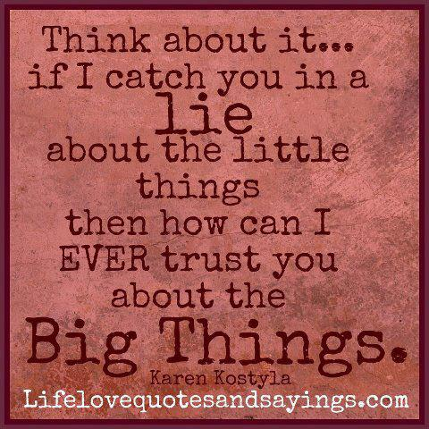 Think About It, If I Catch You In A Lie About The Little Things Then How Can I Ever Trust You About The Big Things