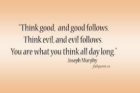 """Think Good, And Good Follows Think Evil, And Follows. You Are What You Think All Day Long"""