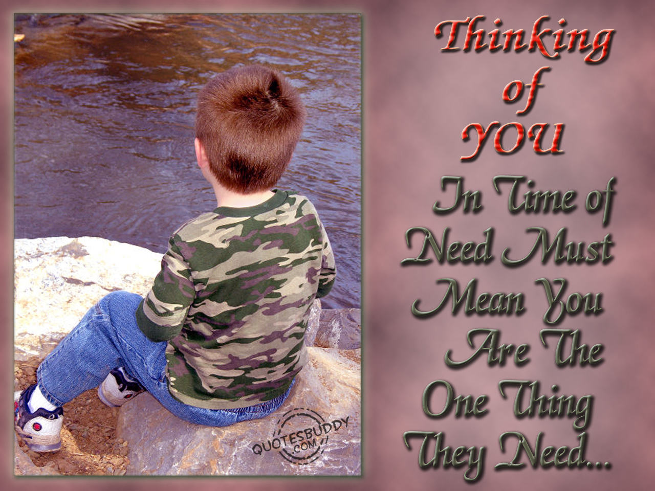 Thinking Of You In Time Of Need Must Mean You Are The One Thing They Need