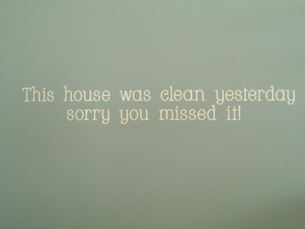 This House Was Clean Yesterday Sorry You Missed It! ~ Apology Quote