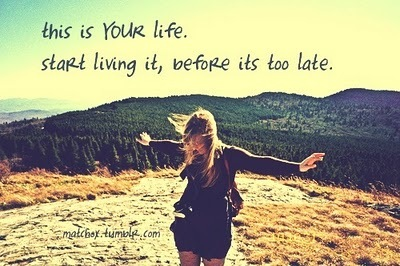 This Is Your Life. Start Living It, Before Its Too Late