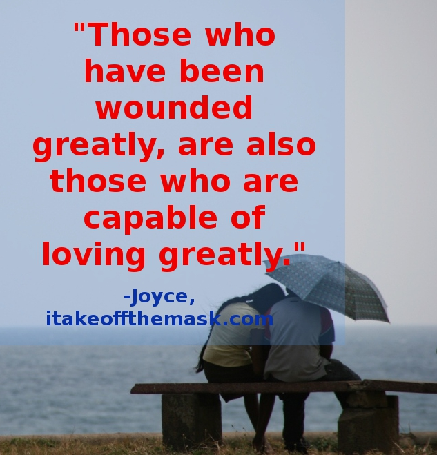 """Those Who Have Been Woulded Greatly, Are Also Those Who Are Capable of Loving Greatly"""