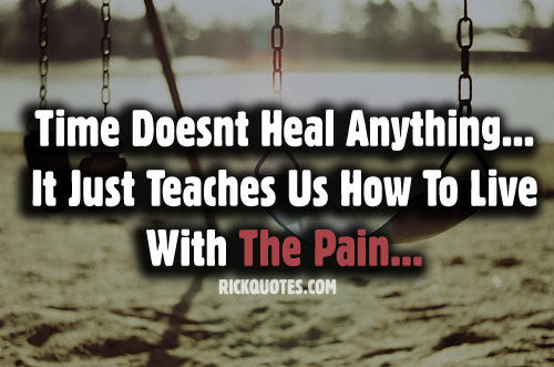 Time Doesn't Heal Anything, It Just Teaches Us How To Live With The Pain