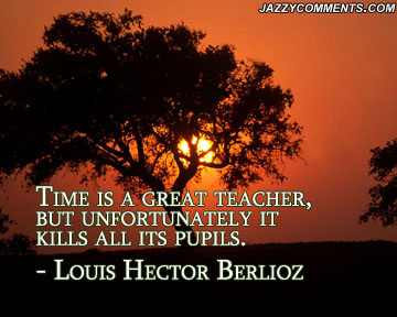 Time Is A Great Teacher, But Unfortunately It Kills All Its Pupils