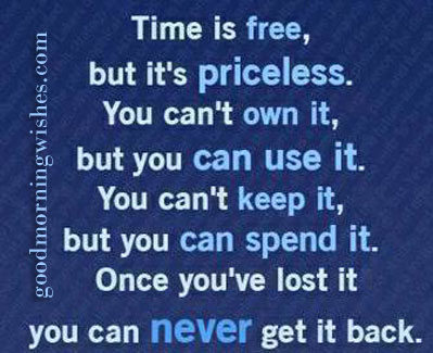 Time Is Free, But It's Priceless. You Can't Own It, But You Can Use It. You Can't Keep It, But You Can Spend It. Once You've Loset It You Can Never Get It Back