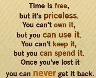 Time Is Free, But It's Priceless. You Can't Own It, But You Can Use It. You Can't Keep It, But You Can Spend It. Once You've Lost It You Can Never Get It Back