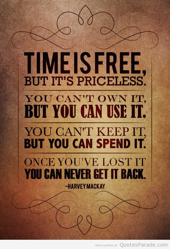 Time Is Free, But It's Priceless. You Can't Own It, But You Can't Keep It, But You Can Spend It. Once You've Lost It You Can Never Get It Back