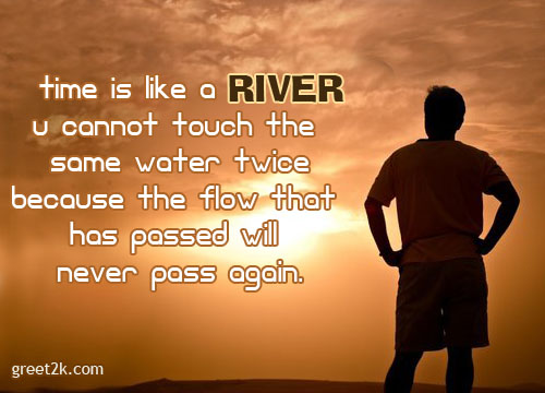 Time Is Like a River U Cannot Touch The Same Water Twice Because The Flow That Has Passed Will Never Pass Again