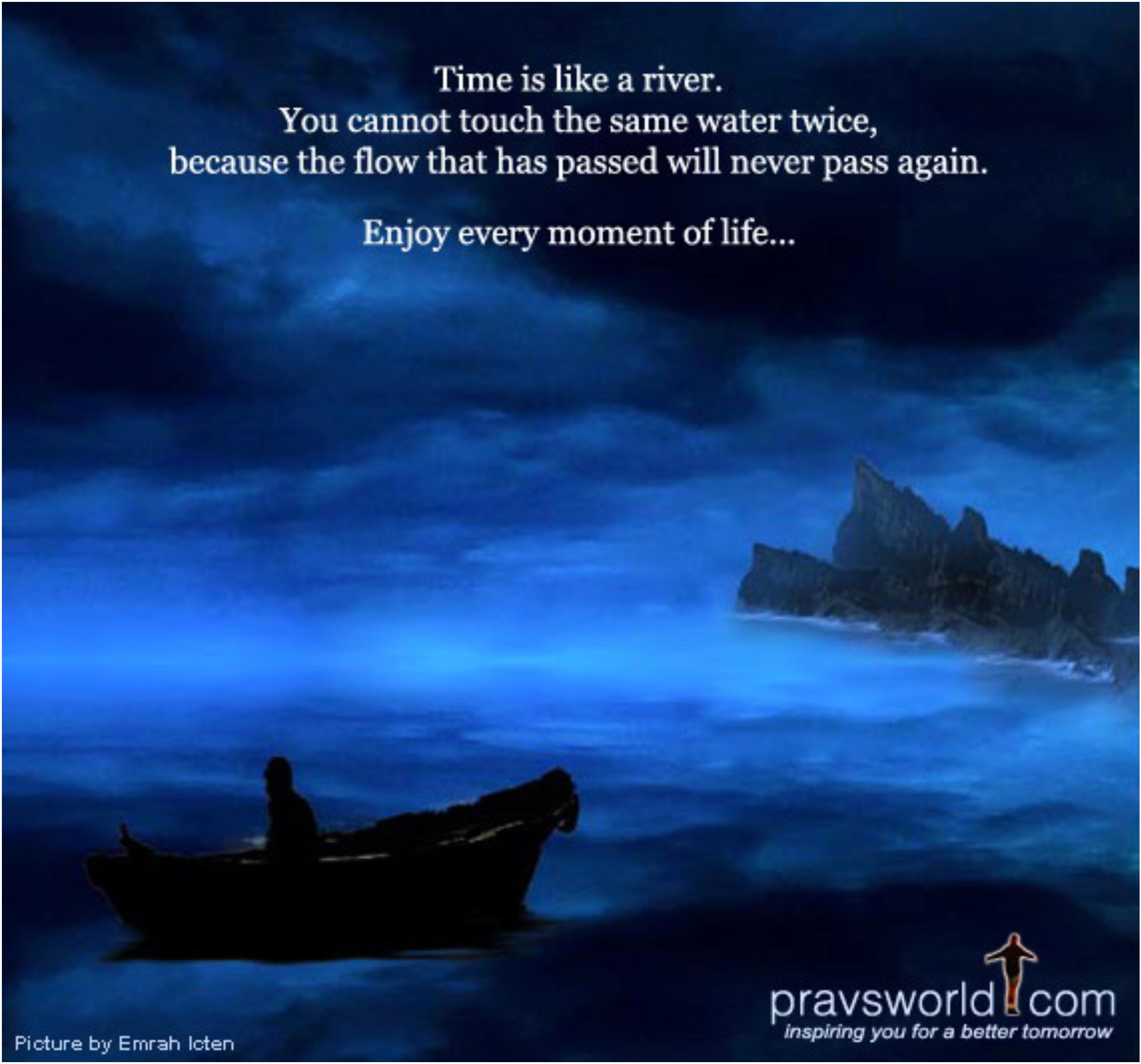 Time Is Like A River. You Cannot Touch The Same Water Twice, Because The Flow That Passed Will Never Pass Again. Enjoy Every Moment Of Life