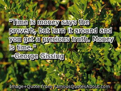 """""""Time Is Money Says The Proverb, But Turn It Around And You Get A Precious Truth, Money Is Time"""""""