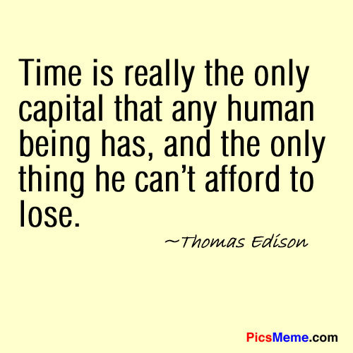 Time Is Really The Only Capital That Any Human Being Has, And The Only Thing He Can't Afford To Lose