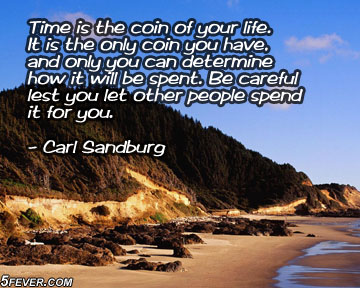 Time Is The Coin of Your Life. It Is The Only Coin You Have And Only You Can Determine How It Will Be Spent. Be Careful Lest You Let Other People Spend It For You