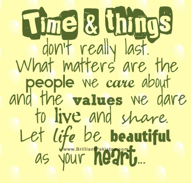 Time & Things Don't Really Last. What Matters Are The People We Care About And The Values We Dare To Live And Share Let Life Be Beautiful As Your Heart