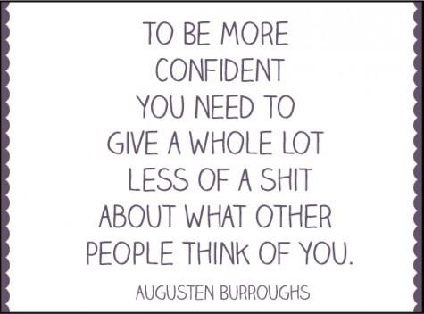 To Be More Confident You Need To Give A Whole Lot Less Of A Shit About What Other People Think Of You